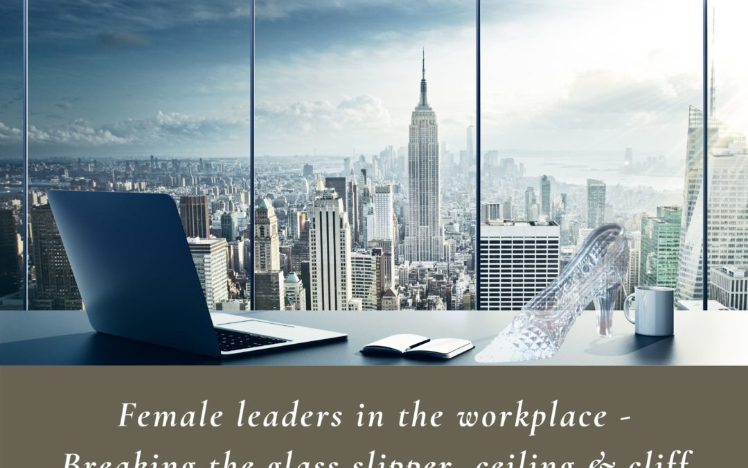 FEMALE LEADERS in the workplace – breaking the glass slipper, ceiling & cliff